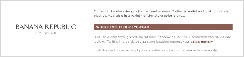 Banana Republic Eyewear. Where to buy our eyewear: Available only through optical retailers nationwide, our new collection can be viewed below.* To find participating store locations nearest you, click here. *Selection and price may vary by location. Please contact retailer for availability.