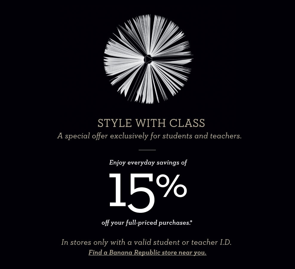 style with class. a special offer exclusively for students and teachers. enjoy everyday savings of 15% off your full-priced purchase.* in stores only with a valid student or teacher I.D. find a banana republic store near you.