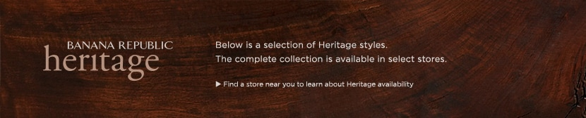 BANANA REPUBLIC HERITAGE. below is a selection of heritage styles. the complete collection is available in select stores. find a store near you to learn about heritage availability.