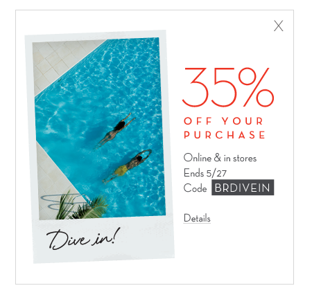 35% off your purchase. online & in stores. ends 5/27. code BRDIVEIN